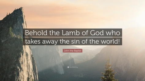 1663852-John-the-Baptist-Quote-Behold-the-Lamb-of-God-who-takes-away-the